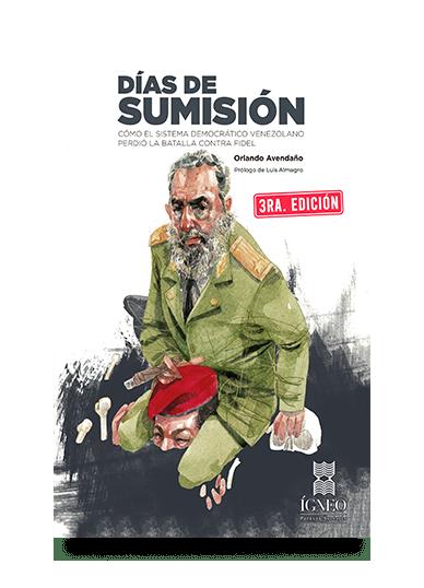«Días de sumisión. Cómo el sistema democrático venezolano perdió la batalla contra Fidel», de Orlando Avendaño, regresa en su tercera edición
